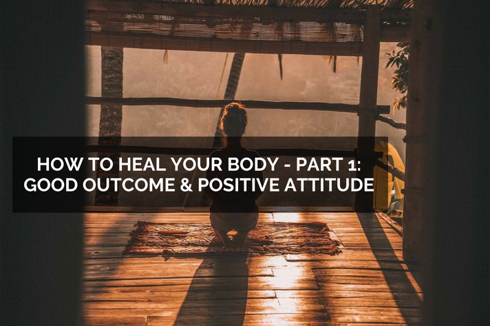 How to Heal Your Body – Part 1: Good Outcome and Positive Attitude