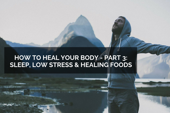 How to Heal your body – Part 3: Sleep, Low Stress and Healing Foods